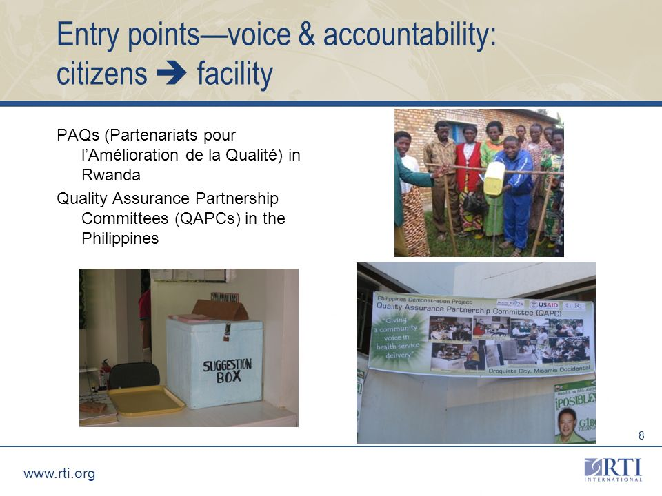 www.rti.org 8 Entry pointsvoice & accountability: citizens facility PAQs (Partenariats pour lAmélioration de la Qualité) in Rwanda Quality Assurance Partnership Committees (QAPCs) in the Philippines