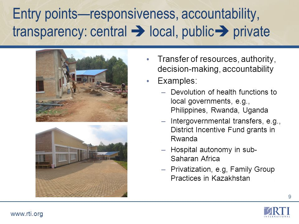www.rti.org 9 Entry pointsresponsiveness, accountability, transparency: central local, public private Transfer of resources, authority, decision-making, accountability Examples: –Devolution of health functions to local governments, e.g., Philippines, Rwanda, Uganda –Intergovernmental transfers, e.g., District Incentive Fund grants in Rwanda –Hospital autonomy in sub- Saharan Africa –Privatization, e.g, Family Group Practices in Kazakhstan