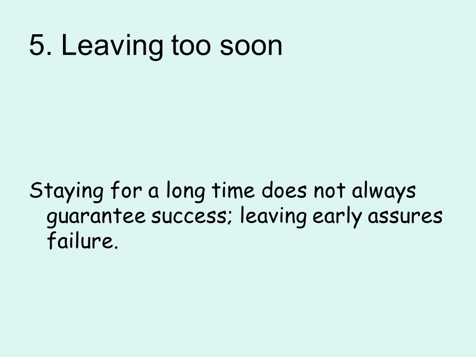 5. Leaving too soon Staying for a long time does not always guarantee success; leaving early assures failure.