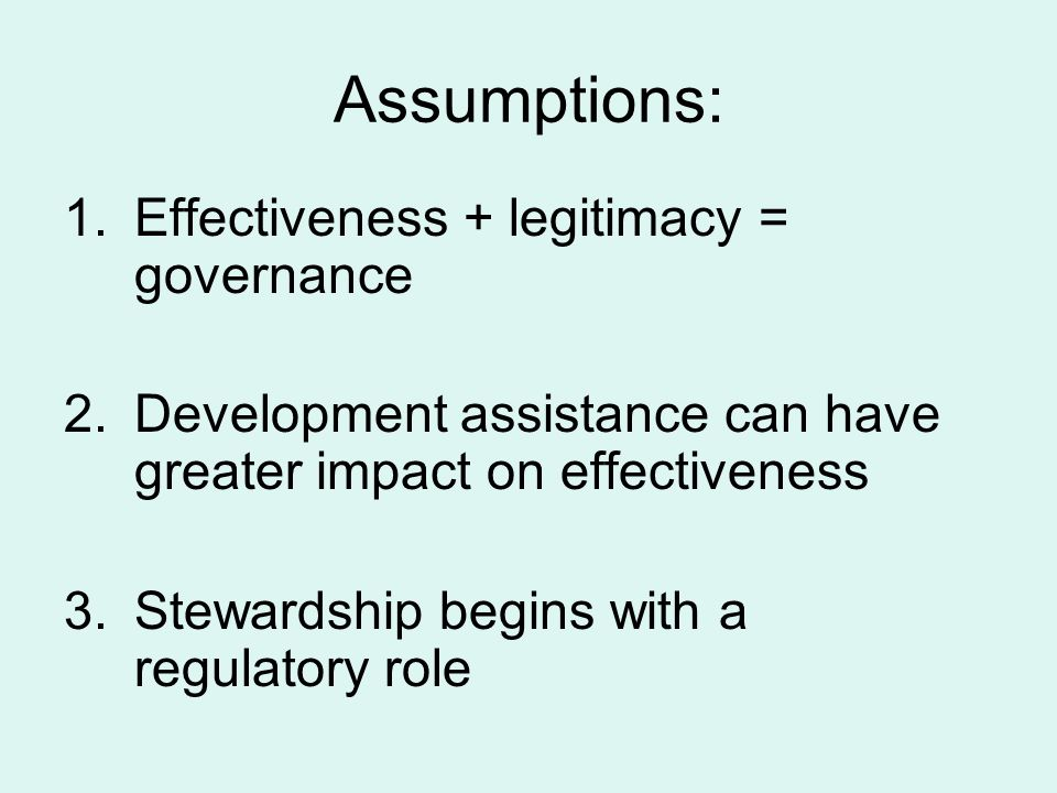 Assumptions: 1.Effectiveness + legitimacy = governance 2.Development assistance can have greater impact on effectiveness 3.Stewardship begins with a regulatory role