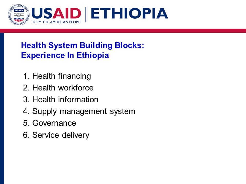 Health System Building Blocks: Experience In Ethiopia 1.Health financing 2.Health workforce 3.Health information 4.Supply management system 5.Governan