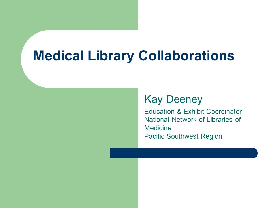 Medical Library Collaborations Kay Deeney Education & Exhibit Coordinator National Network of Libraries of Medicine Pacific Southwest Region
