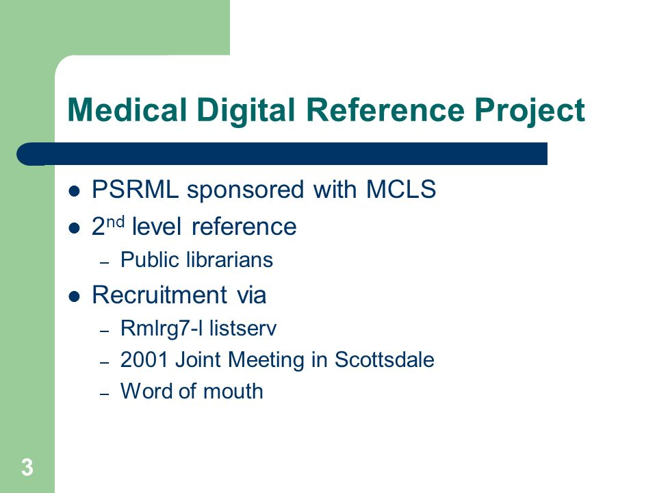 3 Medical Digital Reference Project PSRML sponsored with MCLS 2 nd level reference – Public librarians Recruitment via – Rmlrg7-l listserv – 2001 Joint Meeting in Scottsdale – Word of mouth