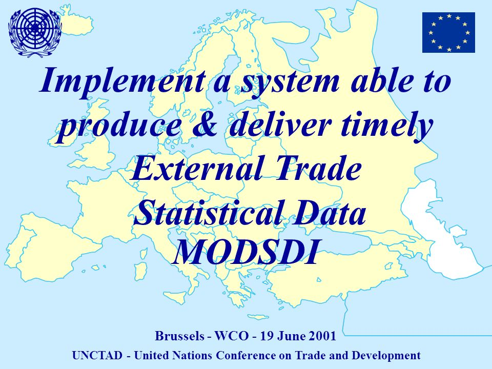 Implement a system able to produce & deliver timely External Trade Statistical Data Brussels - WCO - 19 June 2001 UNCTAD - United Nations Conference on Trade and Development MODSDI