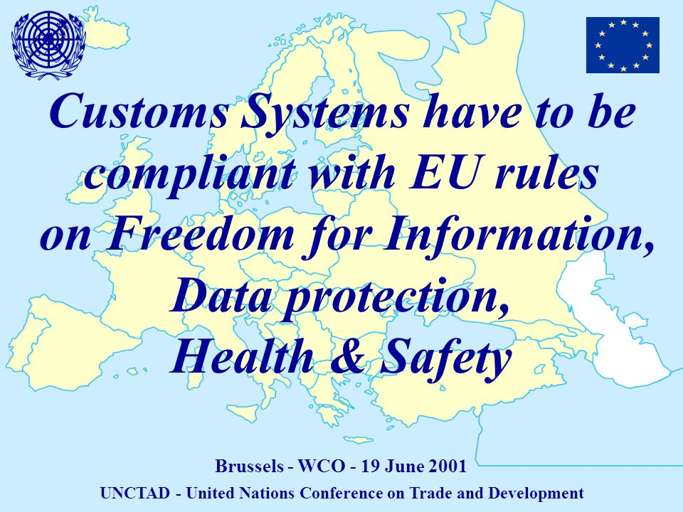 Customs Systems have to be compliant with EU rules on Freedom for Information, Data protection, Health & Safety Brussels - WCO - 19 June 2001 UNCTAD - United Nations Conference on Trade and Development