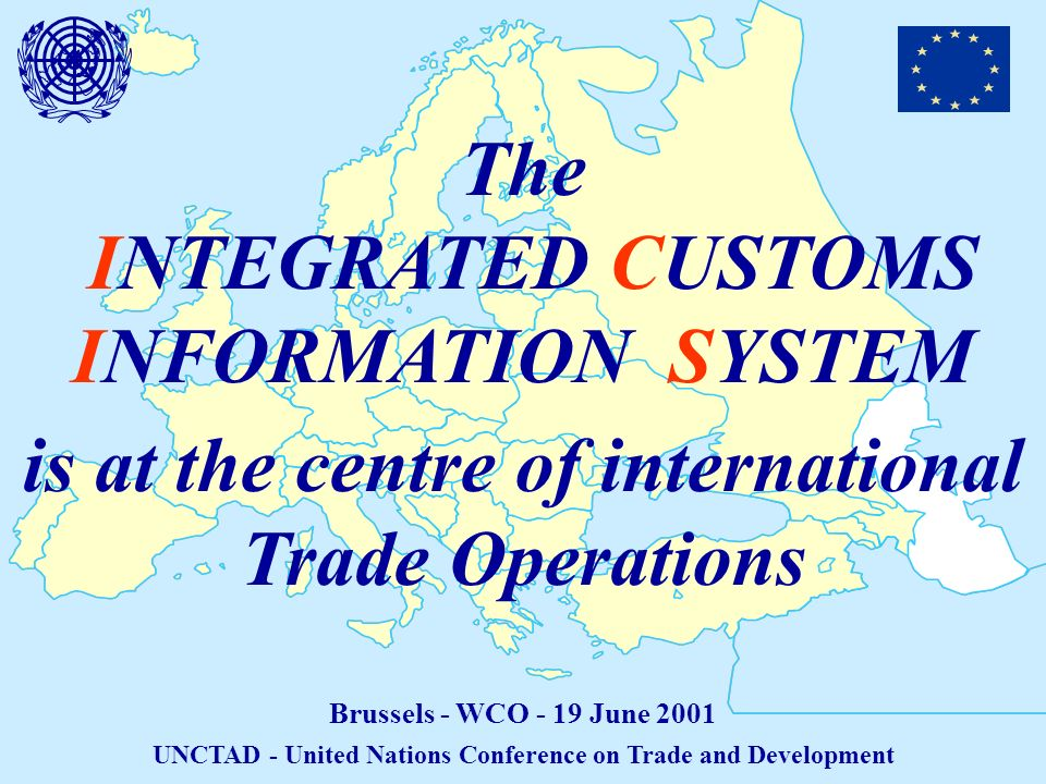 The INTEGRATED CUSTOMS INFORMATION SYSTEM Brussels - WCO - 19 June 2001 UNCTAD - United Nations Conference on Trade and Development is at the centre of international Trade Operations