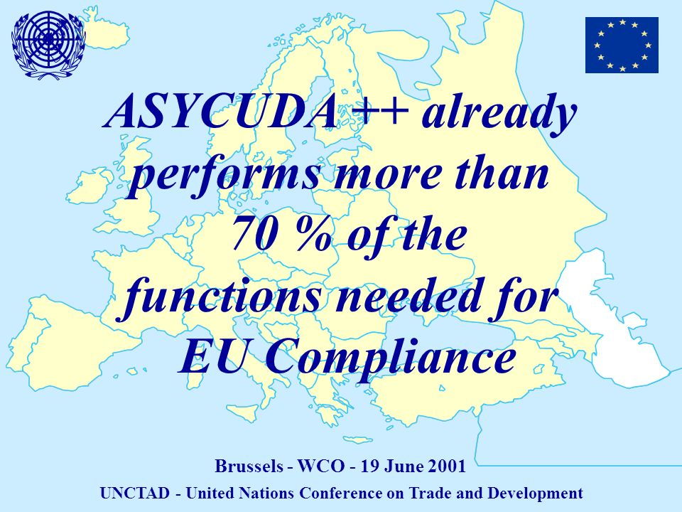 ASYCUDA ++ already performs more than 70 % of the functions needed for EU Compliance Brussels - WCO - 19 June 2001 UNCTAD - United Nations Conference on Trade and Development