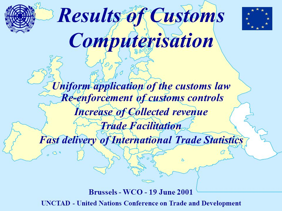 Results of Customs Computerisation Brussels - WCO - 19 June 2001 UNCTAD - United Nations Conference on Trade and Development Uniform application of the customs law Re-enforcement of customs controls Increase of Collected revenue Trade Facilitation Fast delivery of International Trade Statistics