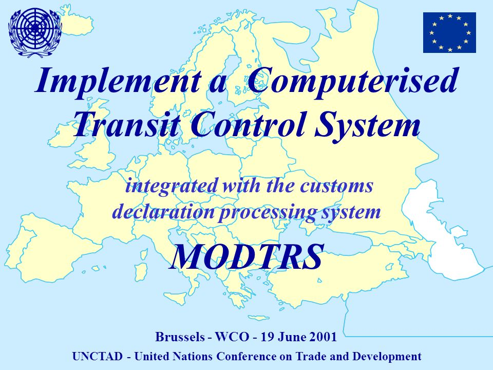 Implement a Computerised Transit Control System integrated with the customs declaration processing system Brussels - WCO - 19 June 2001 UNCTAD - United Nations Conference on Trade and Development MODTRS