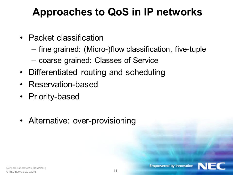 Network Laboratories, Heidelberg © NEC Europe Ltd., 2003 11 Approaches to QoS in IP networks Packet classification –fine grained: (Micro-)flow classification, five-tuple –coarse grained: Classes of Service Differentiated routing and scheduling Reservation-based Priority-based Alternative: over-provisioning