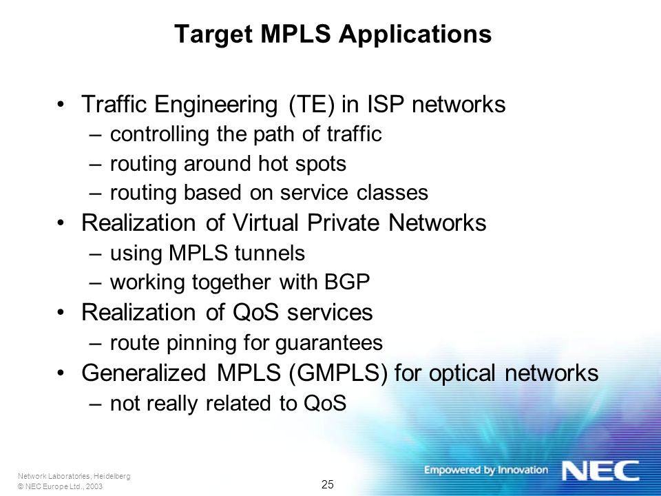 Network Laboratories, Heidelberg © NEC Europe Ltd., 2003 25 Target MPLS Applications Traffic Engineering (TE) in ISP networks –controlling the path of traffic –routing around hot spots –routing based on service classes Realization of Virtual Private Networks –using MPLS tunnels –working together with BGP Realization of QoS services –route pinning for guarantees Generalized MPLS (GMPLS) for optical networks –not really related to QoS