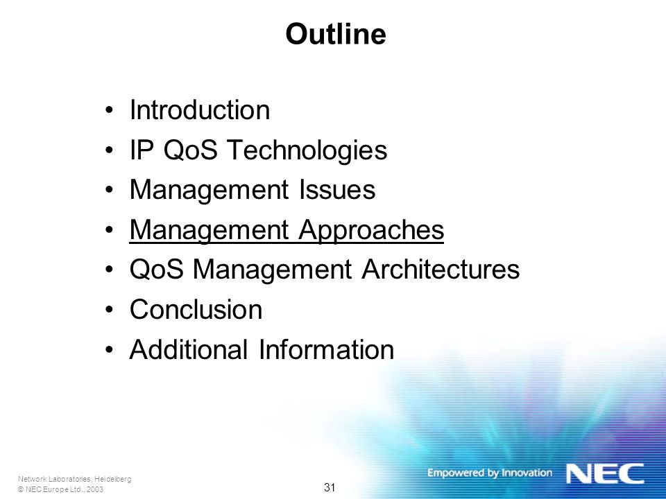 Network Laboratories, Heidelberg © NEC Europe Ltd., 2003 31 Outline Introduction IP QoS Technologies Management Issues Management Approaches QoS Management Architectures Conclusion Additional Information