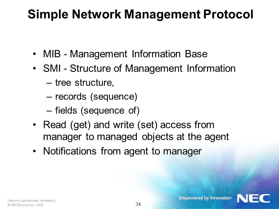 Network Laboratories, Heidelberg © NEC Europe Ltd., 2003 34 Simple Network Management Protocol MIB - Management Information Base SMI - Structure of Management Information –tree structure, –records (sequence) –fields (sequence of) Read (get) and write (set) access from manager to managed objects at the agent Notifications from agent to manager