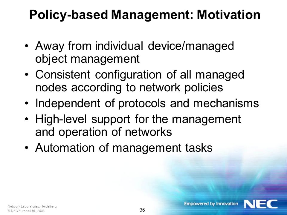 Network Laboratories, Heidelberg © NEC Europe Ltd., 2003 36 Policy-based Management: Motivation Away from individual device/managed object management Consistent configuration of all managed nodes according to network policies Independent of protocols and mechanisms High-level support for the management and operation of networks Automation of management tasks