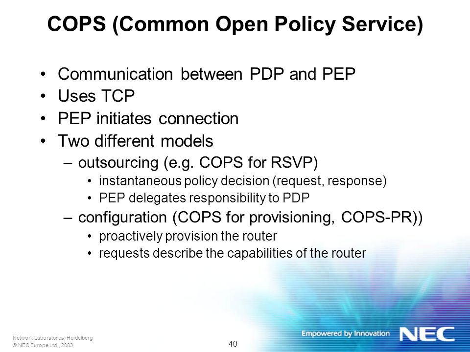 Network Laboratories, Heidelberg © NEC Europe Ltd., 2003 40 COPS (Common Open Policy Service) Communication between PDP and PEP Uses TCP PEP initiates connection Two different models –outsourcing (e.g.