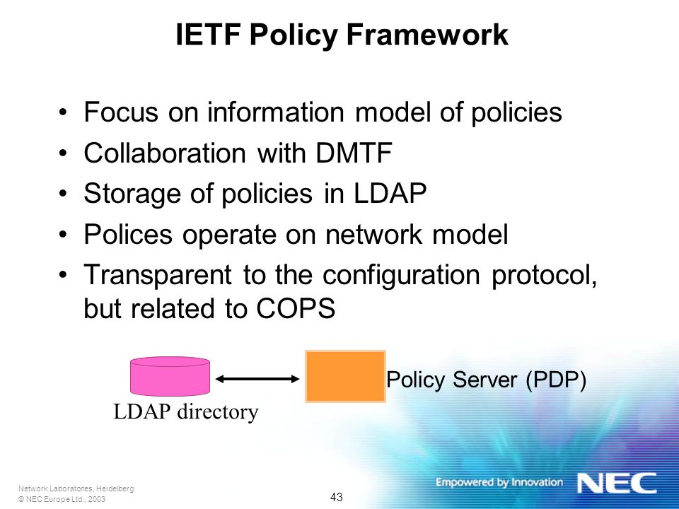 Network Laboratories, Heidelberg © NEC Europe Ltd., 2003 43 IETF Policy Framework Focus on information model of policies Collaboration with DMTF Storage of policies in LDAP Polices operate on network model Transparent to the configuration protocol, but related to COPS Policy Server (PDP) LDAP directory
