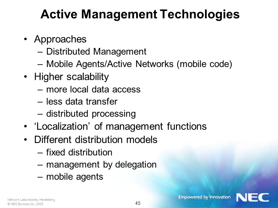Network Laboratories, Heidelberg © NEC Europe Ltd., 2003 45 Active Management Technologies Approaches –Distributed Management –Mobile Agents/Active Networks (mobile code) Higher scalability –more local data access –less data transfer –distributed processing Localization of management functions Different distribution models –fixed distribution –management by delegation –mobile agents
