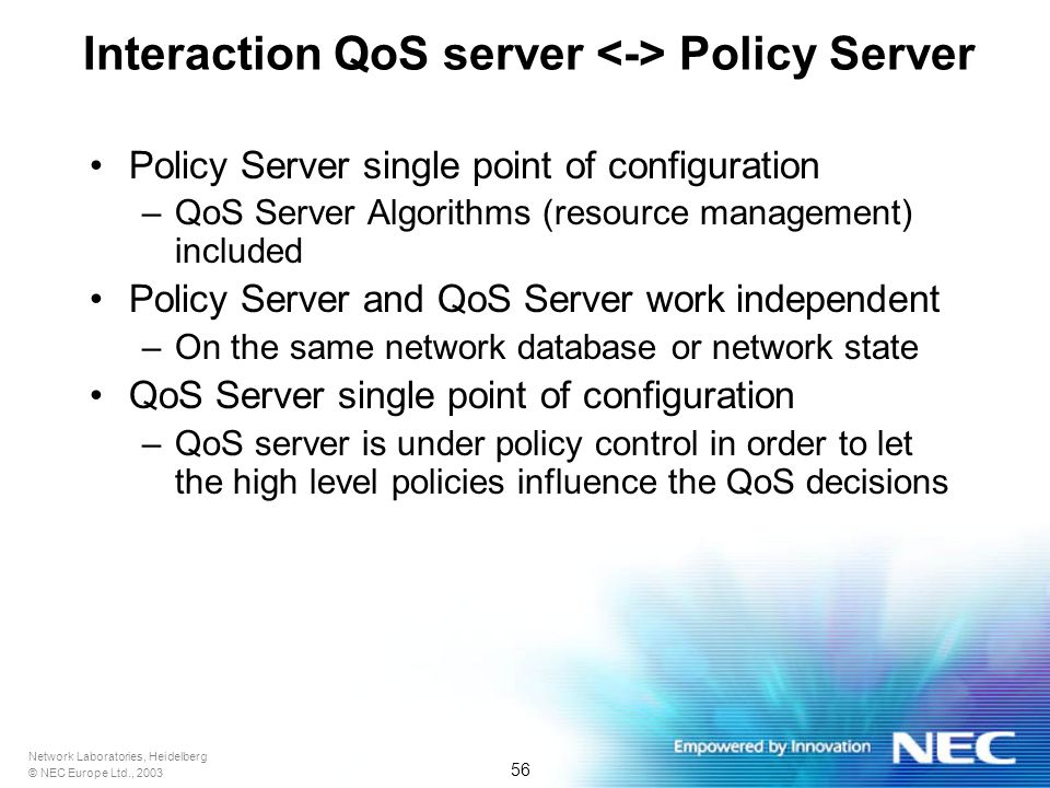 Network Laboratories, Heidelberg © NEC Europe Ltd., 2003 56 Interaction QoS server Policy Server Policy Server single point of configuration –QoS Server Algorithms (resource management) included Policy Server and QoS Server work independent –On the same network database or network state QoS Server single point of configuration –QoS server is under policy control in order to let the high level policies influence the QoS decisions
