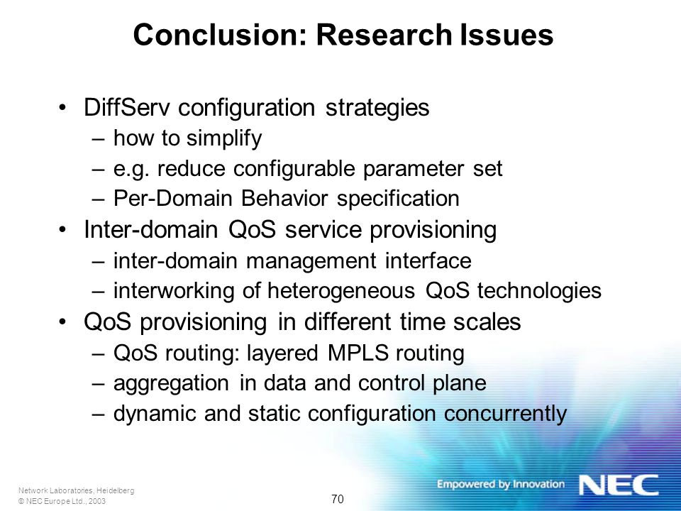 Network Laboratories, Heidelberg © NEC Europe Ltd., 2003 70 Conclusion: Research Issues DiffServ configuration strategies –how to simplify –e.g.