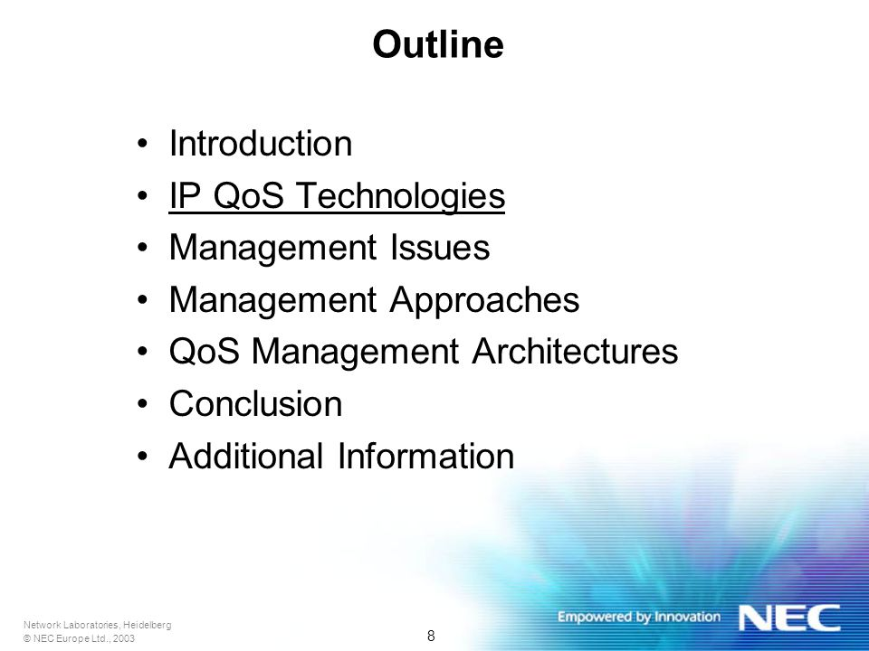 Network Laboratories, Heidelberg © NEC Europe Ltd., 2003 8 Outline Introduction IP QoS Technologies Management Issues Management Approaches QoS Management Architectures Conclusion Additional Information