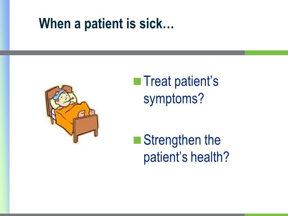 When a patient is sick… Treat patients symptoms? Strengthen the patients health?