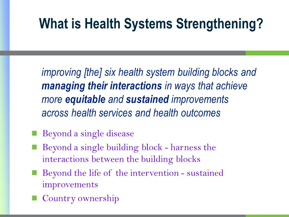 What is Health Systems Strengthening? improving [the] six health system building blocks and managing their interactions in ways that achieve more equi