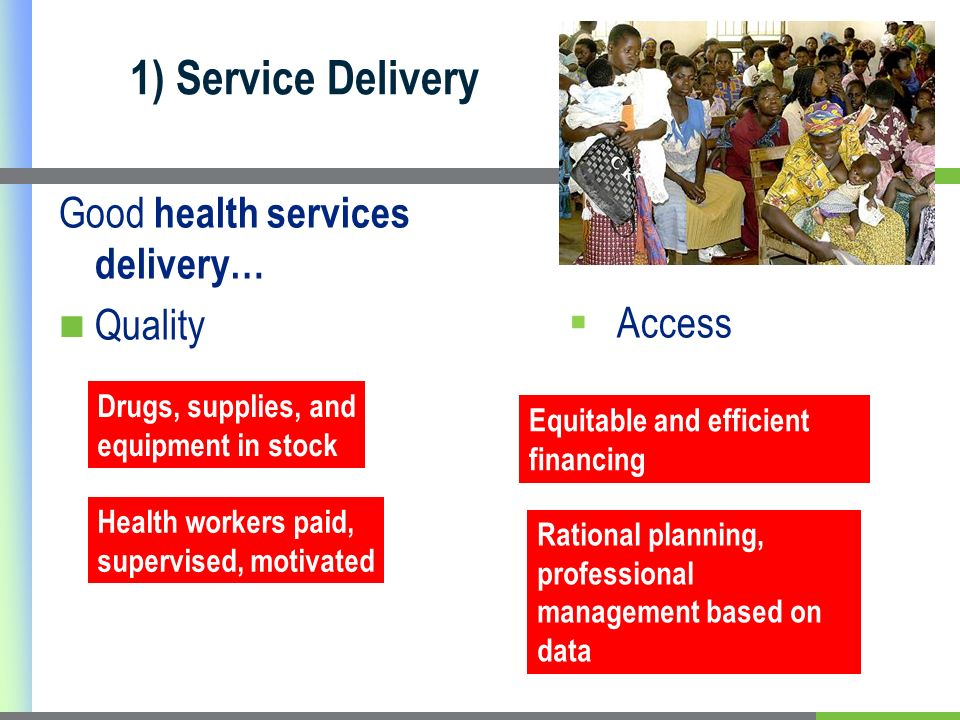 1) Service Delivery Good health services delivery… Quality Health workers paid, supervised, motivated Drugs, supplies, and equipment in stock Equitabl