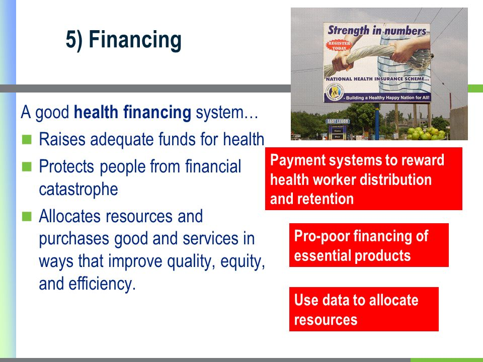 5) Financing A good health financing system… Raises adequate funds for health Protects people from financial catastrophe Allocates resources and purch