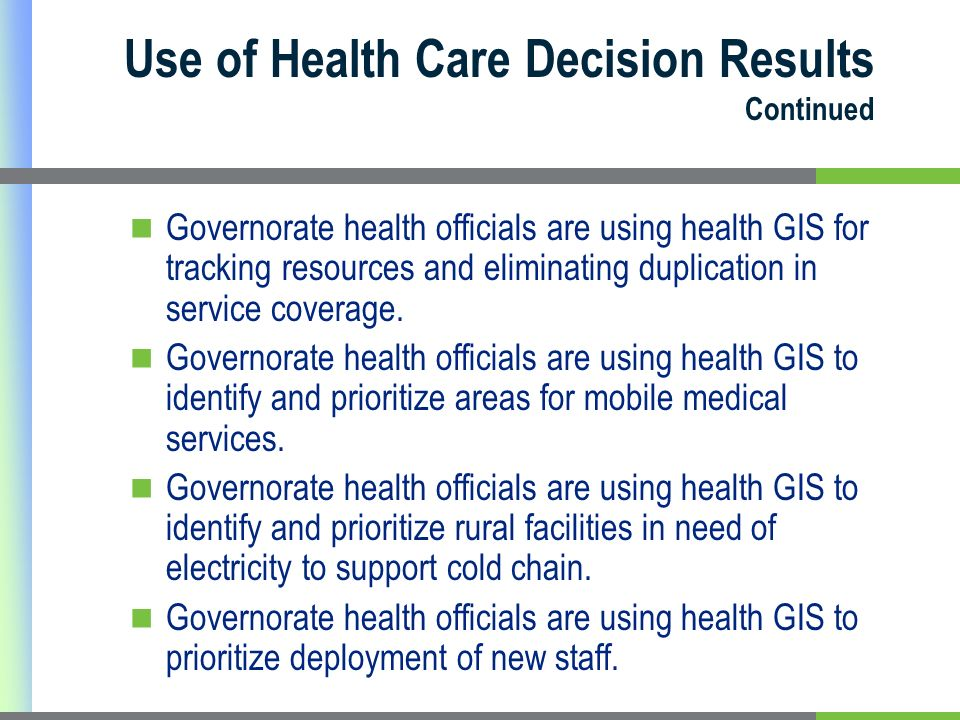 Use of Health Care Decision Results Continued Governorate health officials are using health GIS for tracking resources and eliminating duplication in service coverage.