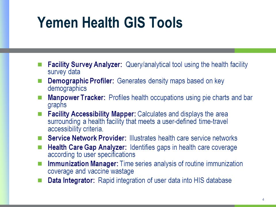 Yemen Health GIS Tools Facility Survey Analyzer: Query/analytical tool using the health facility survey data Demographic Profiler: Generates density maps based on key demographics Manpower Tracker: Profiles health occupations using pie charts and bar graphs Facility Accessibility Mapper: Calculates and displays the area surrounding a health facility that meets a user-defined time-travel accessibility criteria.