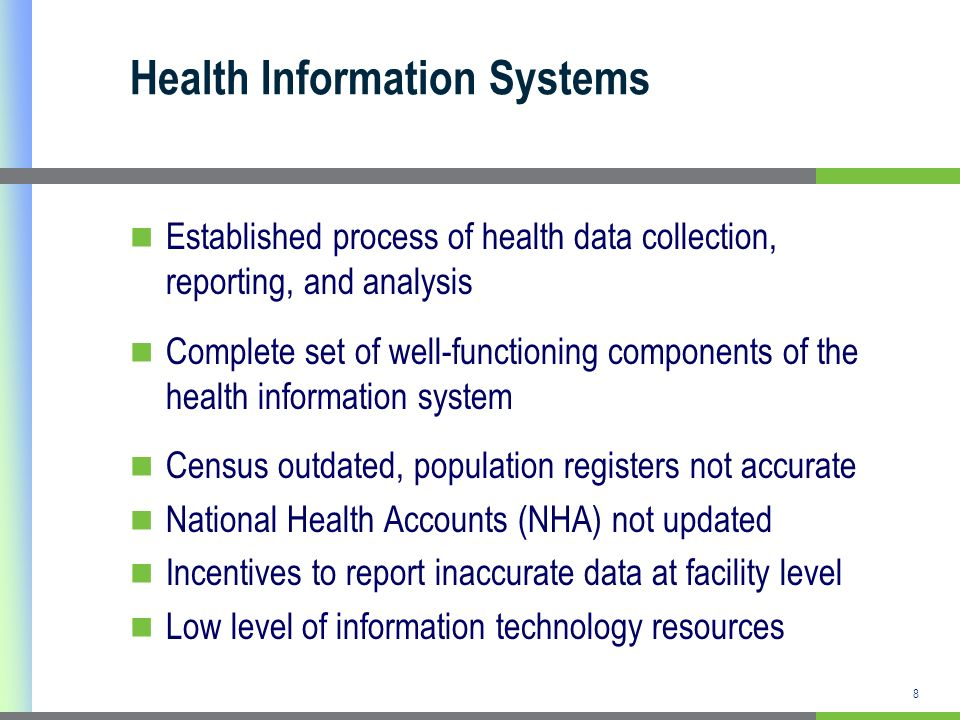 Health Information Systems Established process of health data collection, reporting, and analysis Complete set of well-functioning components of the health information system Census outdated, population registers not accurate National Health Accounts (NHA) not updated Incentives to report inaccurate data at facility level Low level of information technology resources 8