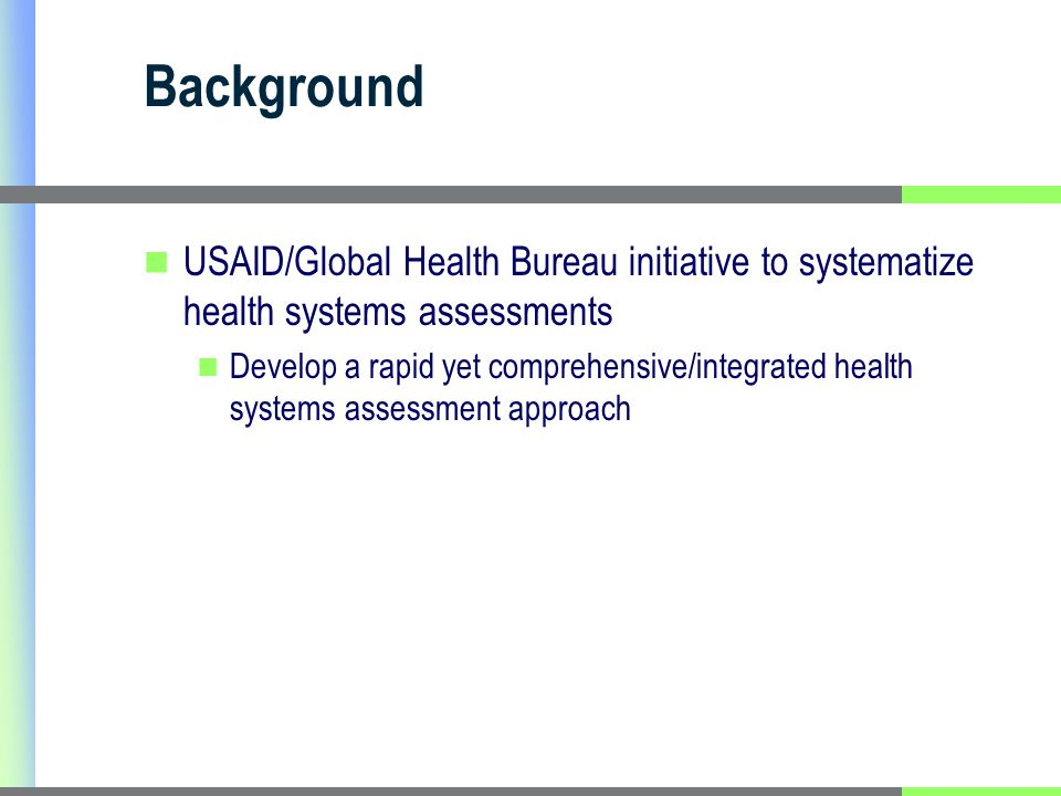 Background USAID/Global Health Bureau initiative to systematize health systems assessments Develop a rapid yet comprehensive/integrated health systems assessment approach