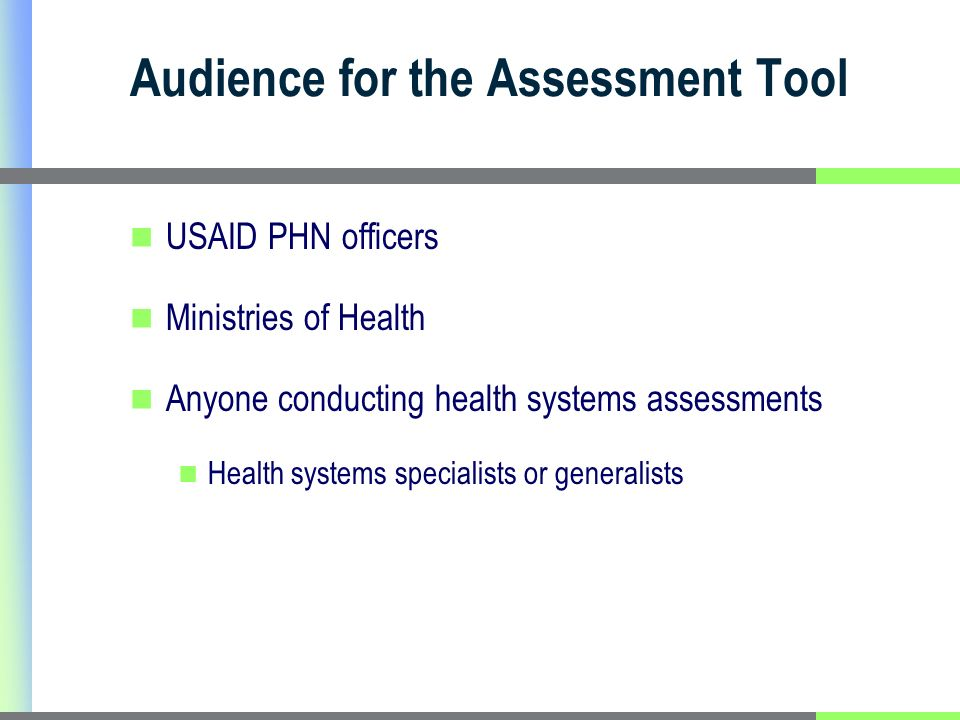 Audience for the Assessment Tool USAID PHN officers Ministries of Health Anyone conducting health systems assessments Health systems specialists or generalists