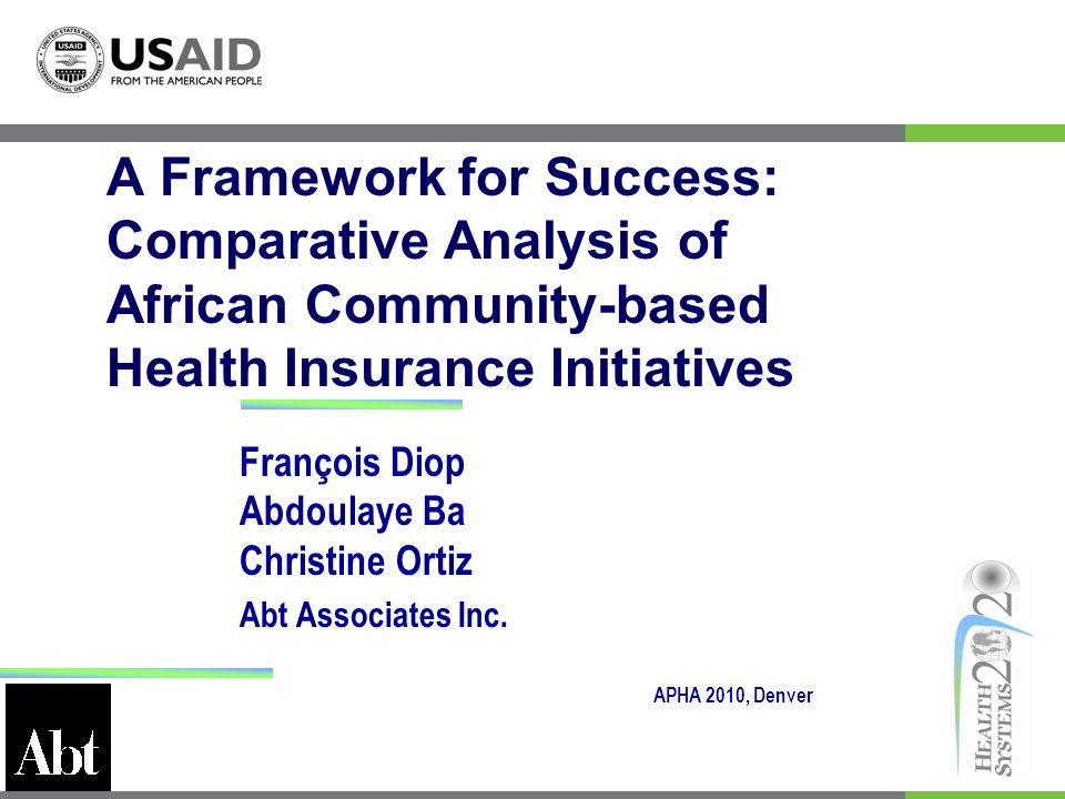 François Diop Abdoulaye Ba Christine Ortiz Abt Associates Inc. A Framework for Success: Comparative Analysis of African Community-based Health Insuran
