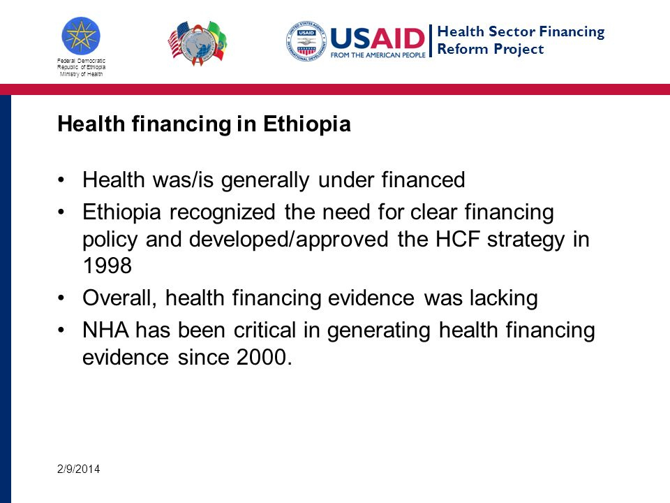 Health Sector Financing Reform Project Federal Democratic Republic of Ethiopia Ministry of Health Policy use of NHA (2) Used in health financing reforms initiation and implementation: To convince law makers and finance that health is not adequately financed, and government budget allocation for health is increasing overtime Enabled ratification of HCF reform legal frameworks and guiding implementation of the reforms including revenue retention and use at health facility level Systematizing fee waiver system The evidence also revealed the burden on households: The showed the need for risk pooling and financial protection : CBHI under piloting and legal framework put in place for SHI, and will start very soon 2/9/2014