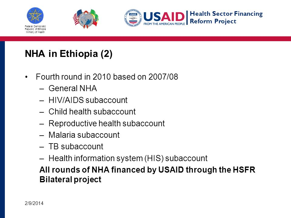 Health Sector Financing Reform Project Federal Democratic Republic of Ethiopia Ministry of Health NHA in Ethiopia (2) Fourth round in 2010 based on 2007/08 –General NHA –HIV/AIDS subaccount –Child health subaccount –Reproductive health subaccount –Malaria subaccount –TB subaccount –Health information system (HIS) subaccount All rounds of NHA financed by USAID through the HSFR Bilateral project 2/9/2014