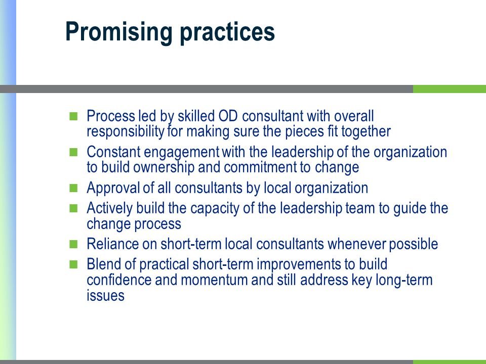 Promising practices Process led by skilled OD consultant with overall responsibility for making sure the pieces fit together Constant engagement with the leadership of the organization to build ownership and commitment to change Approval of all consultants by local organization Actively build the capacity of the leadership team to guide the change process Reliance on short-term local consultants whenever possible Blend of practical short-term improvements to build confidence and momentum and still address key long-term issues
