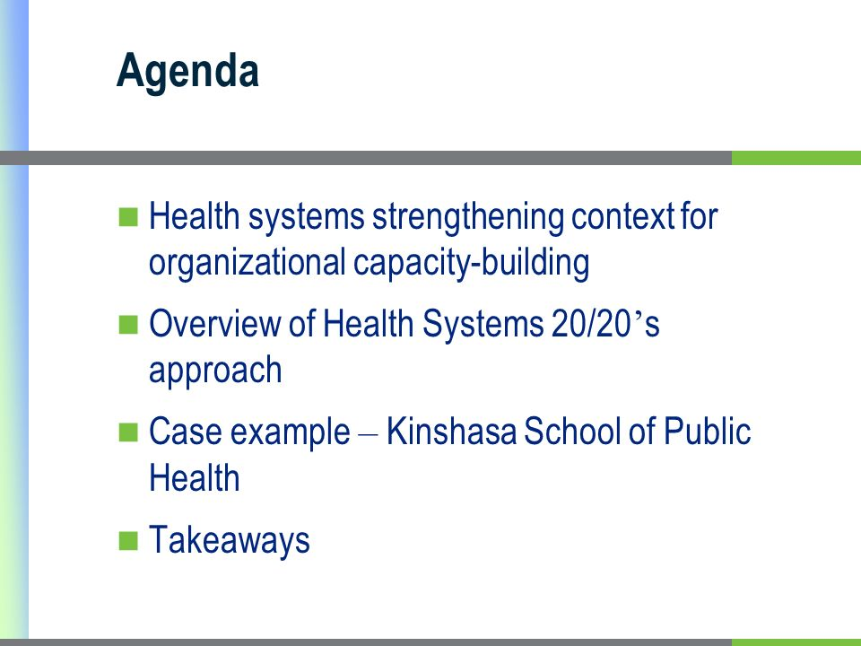 Agenda Health systems strengthening context for organizational capacity-building Overview of Health Systems 20/20 s approach Case example – Kinshasa School of Public Health Takeaways