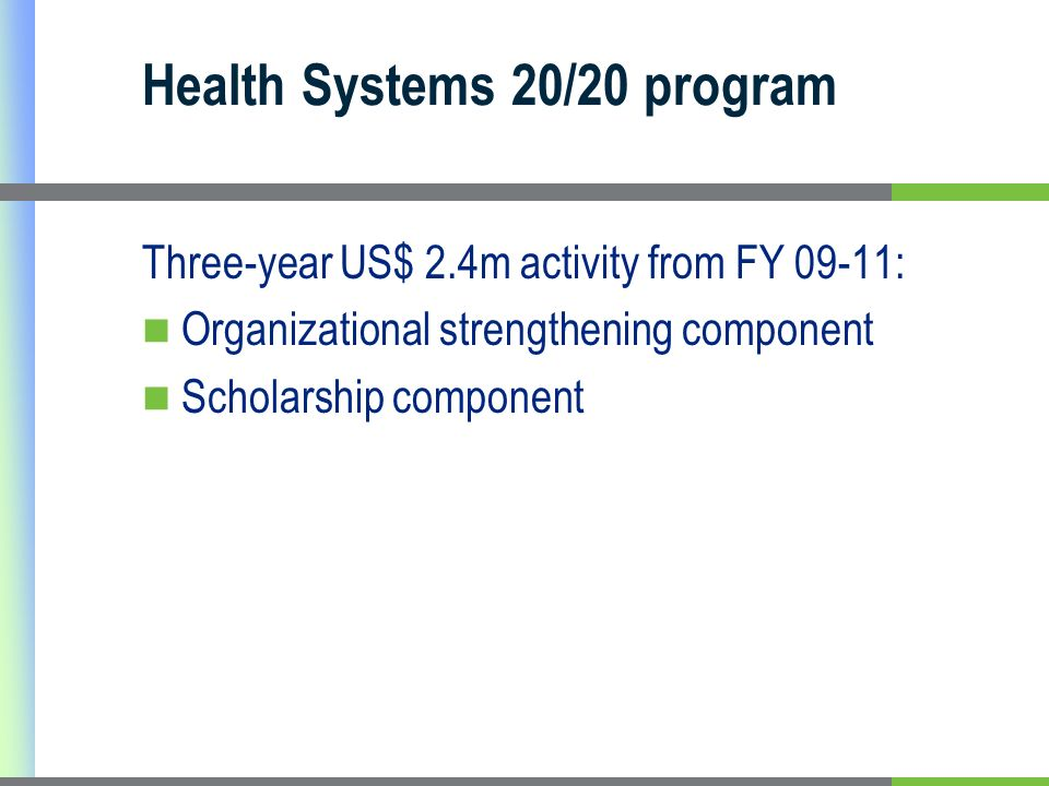 Health Systems 20/20 program Three-year US$ 2.4m activity from FY 09-11: Organizational strengthening component Scholarship component