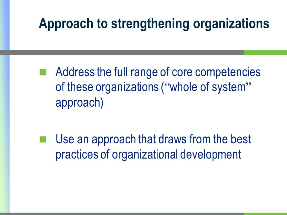 Approach to strengthening organizations Address the full range of core competencies of these organizations ( whole of system approach) Use an approach that draws from the best practices of organizational development