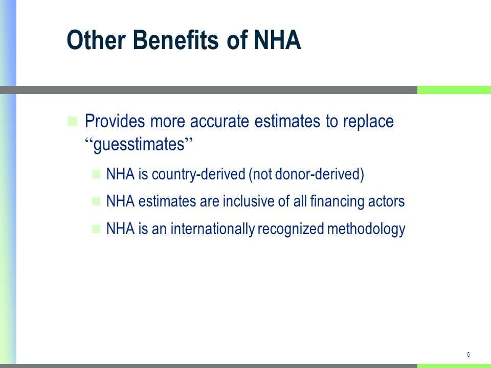 6 Other Benefits of NHA Provides more accurate estimates to replace guesstimates NHA is country-derived (not donor-derived) NHA estimates are inclusive of all financing actors NHA is an internationally recognized methodology