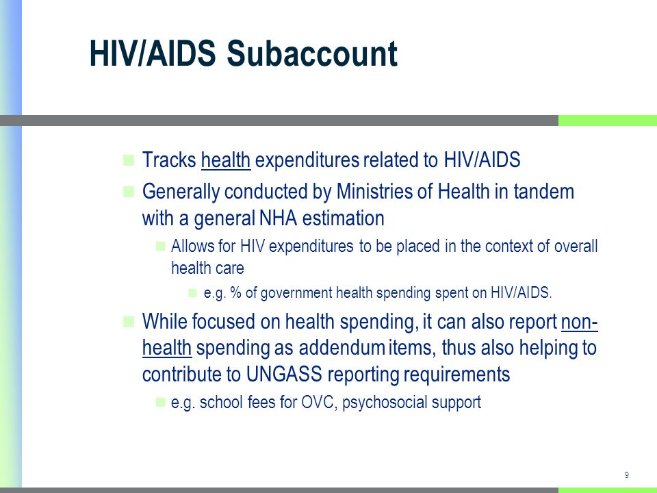 9 HIV/AIDS Subaccount Tracks health expenditures related to HIV/AIDS Generally conducted by Ministries of Health in tandem with a general NHA estimation Allows for HIV expenditures to be placed in the context of overall health care e.g.