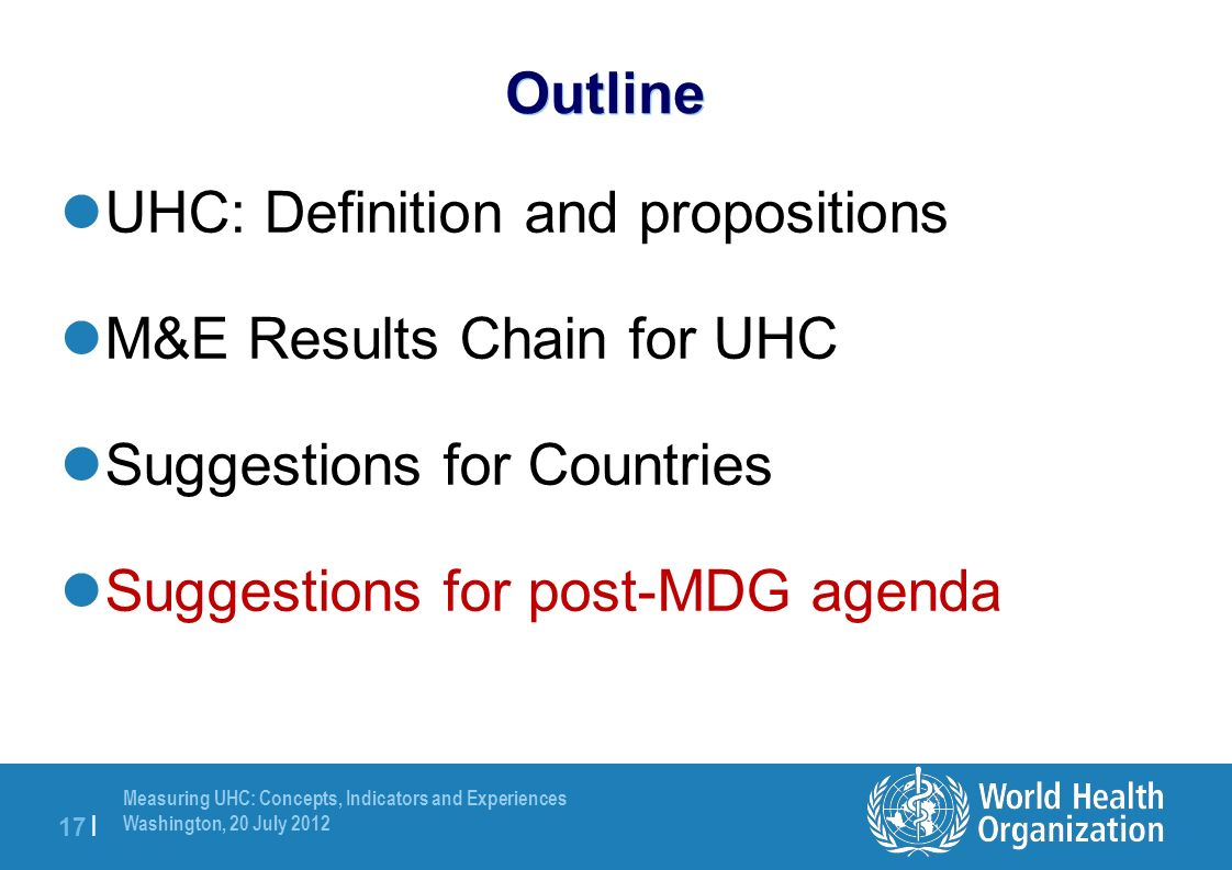 Measuring UHC: Concepts, Indicators and Experiences Washington, 20 July | Outline UHC: Definition and propositions M&E Results Chain for UHC Suggestions for Countries Suggestions for post-MDG agenda