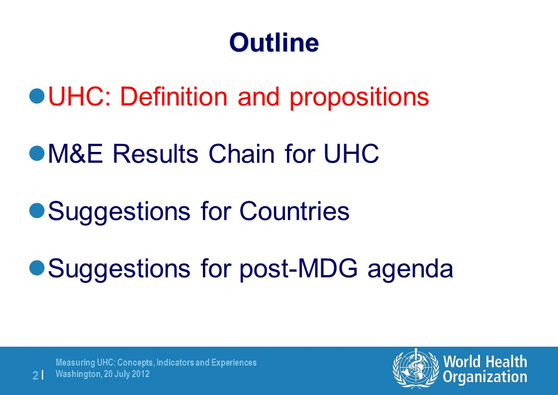 Measuring UHC: Concepts, Indicators and Experiences Washington, 20 July |2 | Outline UHC: Definition and propositions M&E Results Chain for UHC Suggestions for Countries Suggestions for post-MDG agenda