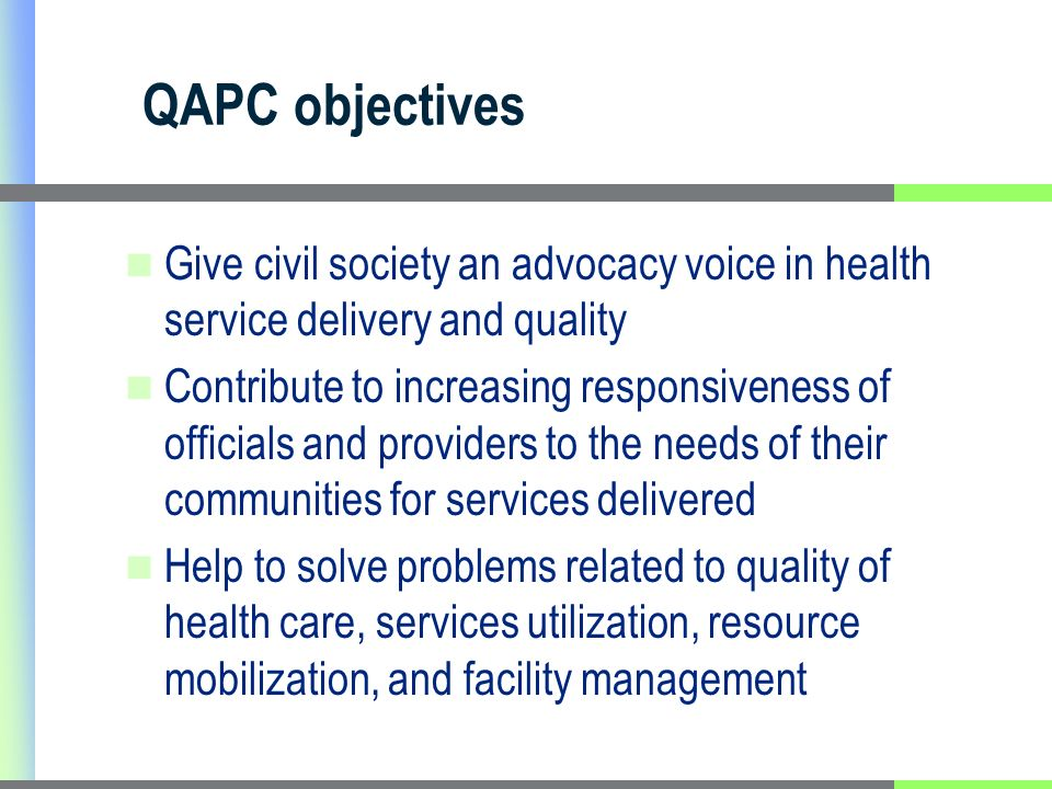 QAPC objectives Give civil society an advocacy voice in health service delivery and quality Contribute to increasing responsiveness of officials and p