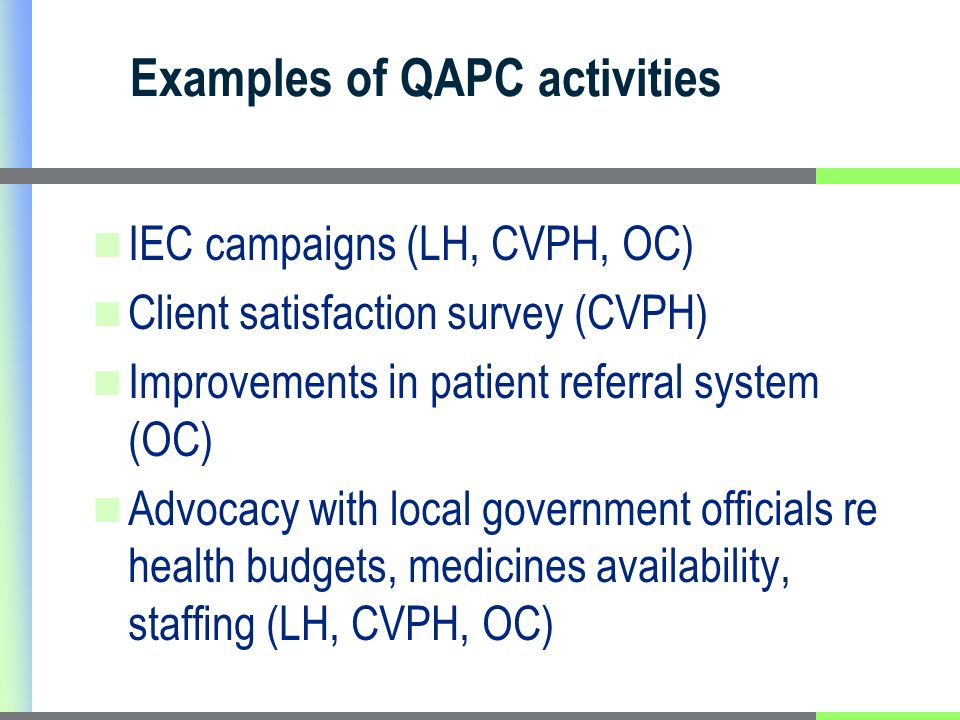 Examples of QAPC activities IEC campaigns (LH, CVPH, OC) Client satisfaction survey (CVPH) Improvements in patient referral system (OC) Advocacy with