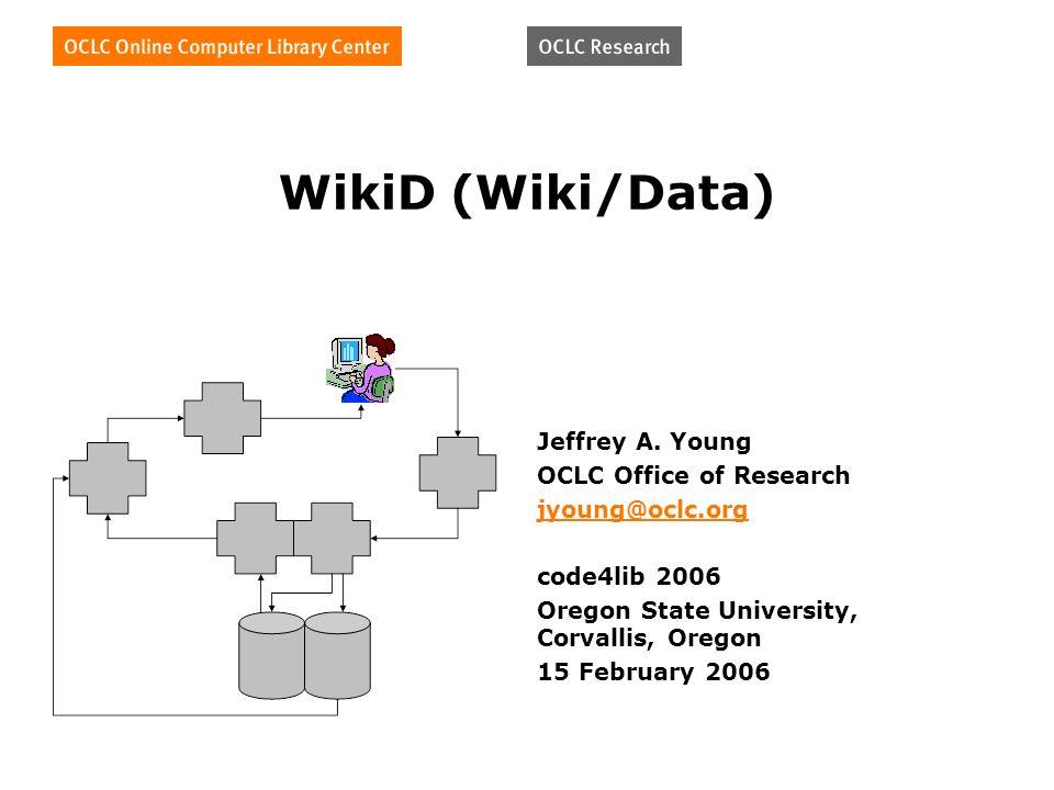 WikiD (Wiki/Data) Jeffrey A. Young OCLC Office of Research jyoung@oclc.org code4lib 2006 Oregon State University, Corvallis, Oregon 15 February 2006