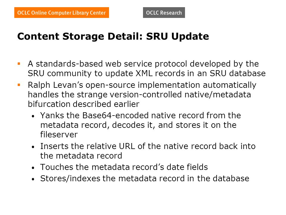 Content Storage Detail: SRU Update A standards-based web service protocol developed by the SRU community to update XML records in an SRU database Ralph Levans open-source implementation automatically handles the strange version-controlled native/metadata bifurcation described earlier Yanks the Base64-encoded native record from the metadata record, decodes it, and stores it on the fileserver Inserts the relative URL of the native record back into the metadata record Touches the metadata records date fields Stores/indexes the metadata record in the database