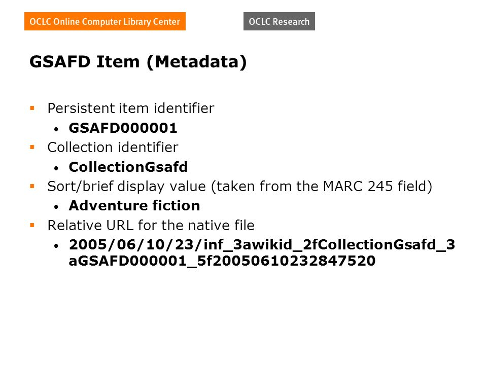 GSAFD Item (Metadata) Persistent item identifier GSAFD Collection identifier CollectionGsafd Sort/brief display value (taken from the MARC 245 field) Adventure fiction Relative URL for the native file 2005/06/10/23/inf_3awikid_2fCollectionGsafd_3 aGSAFD000001_5f