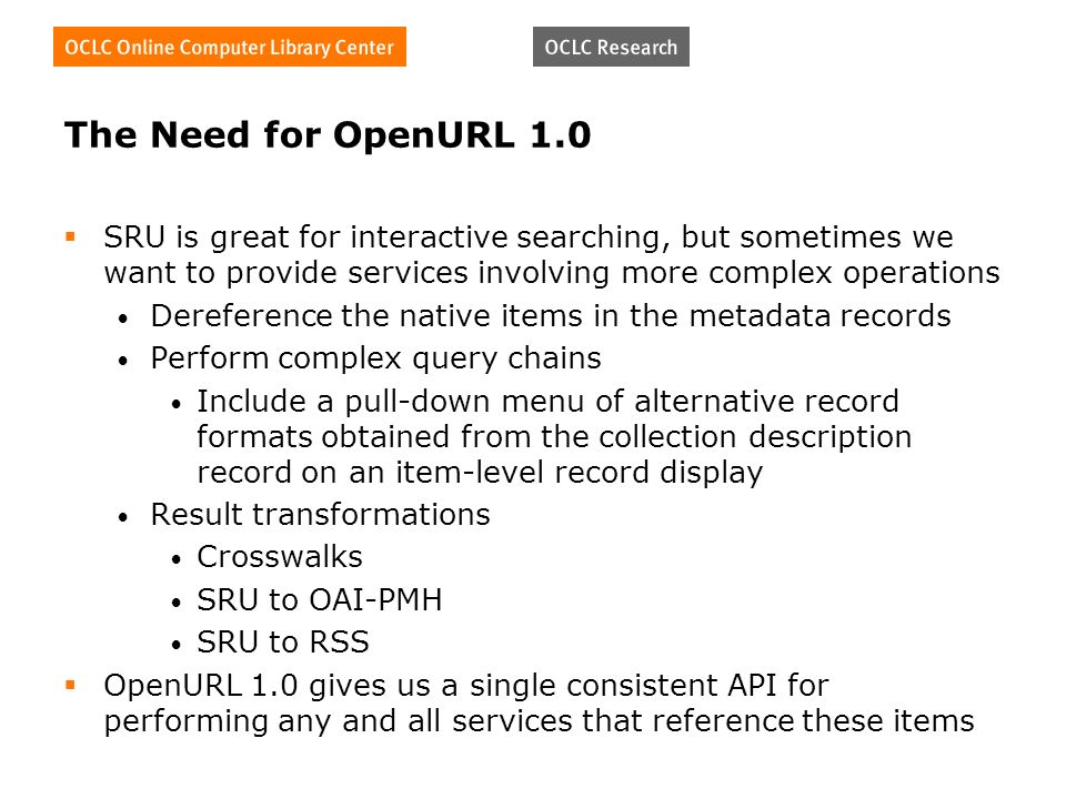 The Need for OpenURL 1.0 SRU is great for interactive searching, but sometimes we want to provide services involving more complex operations Dereference the native items in the metadata records Perform complex query chains Include a pull-down menu of alternative record formats obtained from the collection description record on an item-level record display Result transformations Crosswalks SRU to OAI-PMH SRU to RSS OpenURL 1.0 gives us a single consistent API for performing any and all services that reference these items